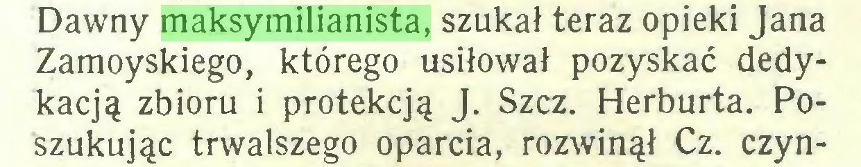 (...) Dawny maksymilianista, szukał teraz opieki Jana Zamoyskiego, którego usiłował pozyskać dedykacją zbioru i protekcją J. Szcz. Herburta. Poszukując trwalszego oparcia, rozwinął Cz. czyn...