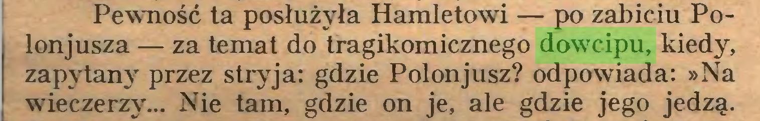 (...) Pewność ta posłużyła Hamletowi — po zabiciu Polonjusza — za temat do tragikomicznego dowrcipu, kiedy, zapytany przez stryja: gdzie Polonjusz? odpowiada: »Na wieczerzy... Nie tam, gdzie on je, ale gdzie jego jedzą...
