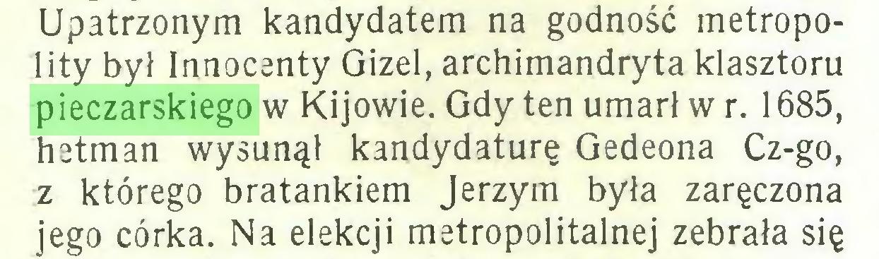 (...) Upatrzonym kandydatem na godność metropolity był Innocenty Gizel, archimandryta klasztoru pieczarskiego w Kijowie. Gdy ten umarł w r. 1685, hetman wysunął kandydaturę Gedeona Cz-go, z którego bratankiem Jerzym była zaręczona jego córka. Na elekcji metropolitalnej zebrała się...