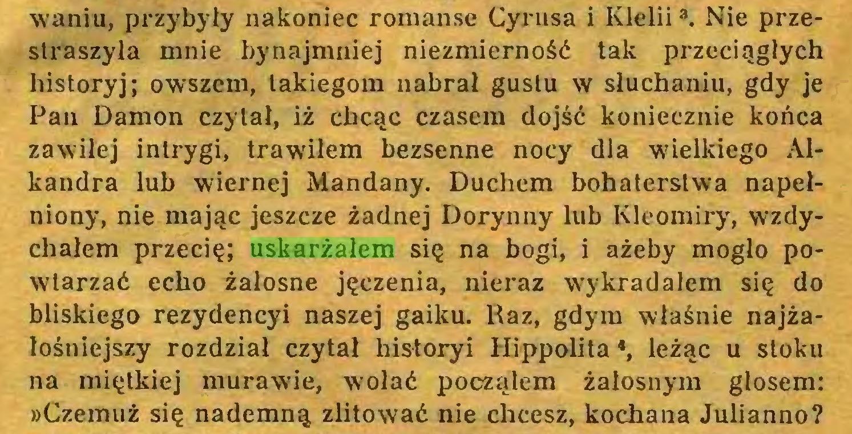 (...) waniu, przybyły nakoniec romanse Cyrusa i Klelii3. Nie przestraszyła mnie bynajmniej niezmierność tak przeciągłych historyj; owszem, takiegom nabrał gustu w słuchaniu, gdy je Pan Damon czytał, iż chcąc czasem dojść koniecznie końca zawiłej intrygi, trawiłem bezsenne nocy dla wielkiego Alkandra lub wiernej Mandany. Duchem bohaterstwa napełniony, nie mając jeszcze żadnej Dorynny lub Kleomiry, wzdychałem przecię; uskarżałem się na bogi, i ażeby mogło powtarzać echo żałosne jęczenia, nieraz wykradałem się do bliskiego rezydencyi naszej gaiku. Raz, gdym właśnie najżałośniejszy rozdział czytał historyi Hippolita *, leżąc u stoku na miętkiej murawie, wołać począłem żałosnym głosem: »Czemuż się nademną zlitować nie chcesz, kochana Julianno?...