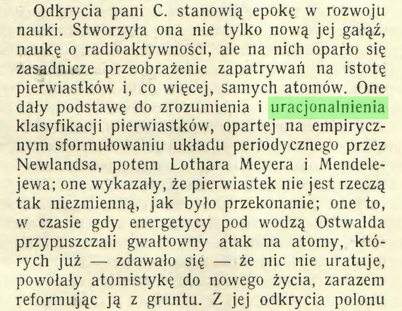(...) Odkrycia pani C. stanowią epokę w rozwoju nauki. Stworzyła ona nie tylko nową jej gałąź, naukę o radioaktywności, ale na nich oparło się zasadnicze przeobrażenie zapatrywań na istotę pierwiastków i, co więcej, samych atomów. One dały podstawę do zrozumienia i uracjonalnienia klasyfikacji pierwiastków, opartej na empirycznym sformułowaniu układu periodycznego przez Newlandsa, potem Lothara Meyera i Mendelejewa; one wykazały, że pierwiastek nie jest rzeczą tak niezmienną, jak było przekonanie; one to, w czasie gdy energetycy pod wodzą Ostwalda przypuszczali gwałtowny atak na atomy, których już — zdawało się — że nic nie uratuje, powołały atomistykę do nowego życia, zarazem reformując ją z gruntu. Z jej odkrycia polonu...