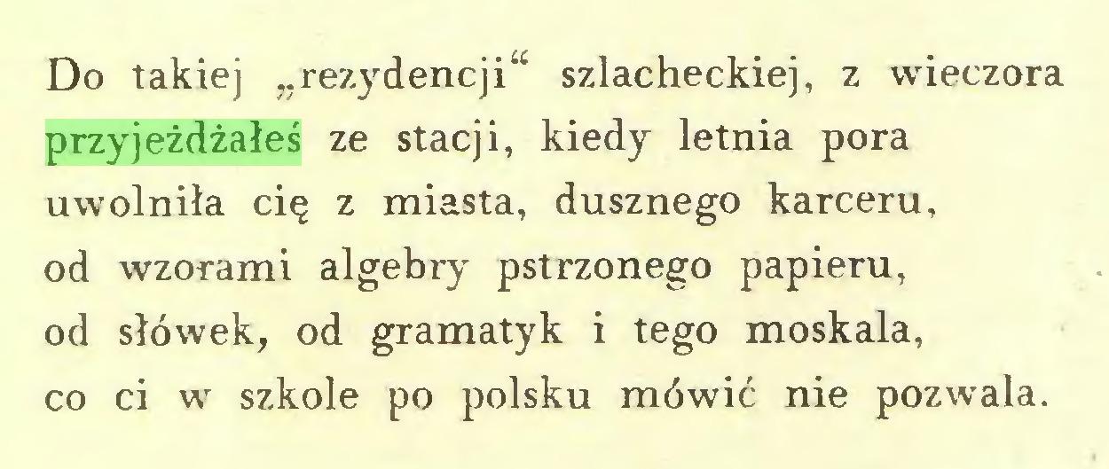 """(...) Do takiej """"rezydencji^ szlacheckiej, z wieczora przyjeżdżałeś ze stacji, kiedy letnia pora uwolniła cię z miasta, dusznego karceru, od wzorami algebry pstrzonego papieru, od słówek, od gramatyk i tego moskala, co ci w szkole po polsku mówić nie pozwala..."""