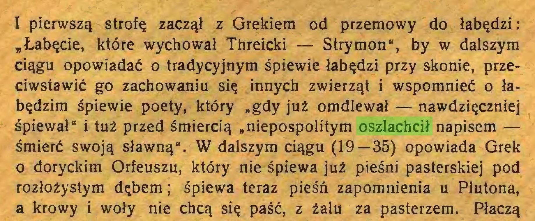 """(...) I pierwszą strofę zaczął z Grekiem od przemowy do łabędzi: """"Łabęcie, które wychował Threicki — Strymon"""", by w dalszym ciągu opowiadać o tradycyjnym śpiewie łabędzi przy skonie, przeciwstawić go zachowaniu się innych zwierząt i wspomnieć o łabędzim śpiewie poety, który """"gdy już omdlewał — nawdzięczniej śpiewał"""" i tuż przed śmiercią """"niepospolitym oszlachcił napisem — śmierć swoją sławną"""". W dalszym ciągu (19 — 35) opowiada Grek 0 doryckim Orfeuszu, który nie śpiewa już pieśni pasterskiej pod rozłożystym dębem; śpiewa teraz pieśń zapomnienia u Plutona, a krowy i woły nie chcą się paść, z żalu za pasterzem. Płaczą..."""
