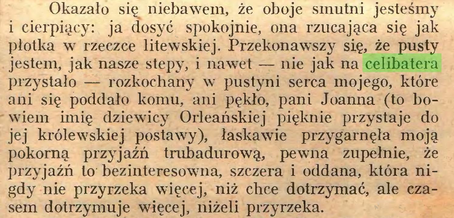 (...) Okazało się niebawem, że oboje smutni jesteśmy i cierpiący: ja dosyć spokojnie, ona rzucająca się jak płotka w rzeczce litewskiej. Przekonawszy się, że pusty jestem, jak nasze stepy, i nawet — nie jak na celibatera przystało — rozkochany w pustyni serca mojego, które ani się poddało komu, ani pękło, pani Joanna (to bowiem imię dziewicy Orleańskiej pięknie przystaje do jej królewskiej postawy), łaskawie przygarnęła moją pokorną przyjaźń trubadurową, pewna zupełnie, że przyjaźń to bezinteresowna, szczera i oddana, która nigdy nie przyrzeka więcej, niż chce dotrzymać, ale czasem dotrzymuje więcej, niżeli przyrzeka...