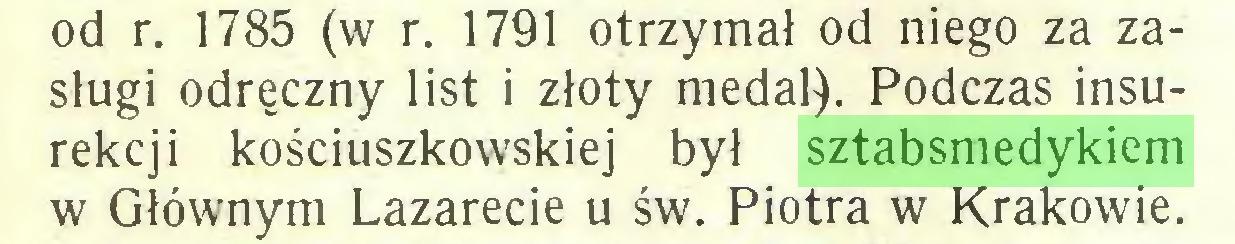(...) od r. 1785 (w r. 1791 otrzymał od niego za zasługi odręczny list i złoty medal). Podczas insurekcji kościuszkowskiej był sztabsmedykiem w Głównym Lazarecie u św. Piotra w Krakowie...