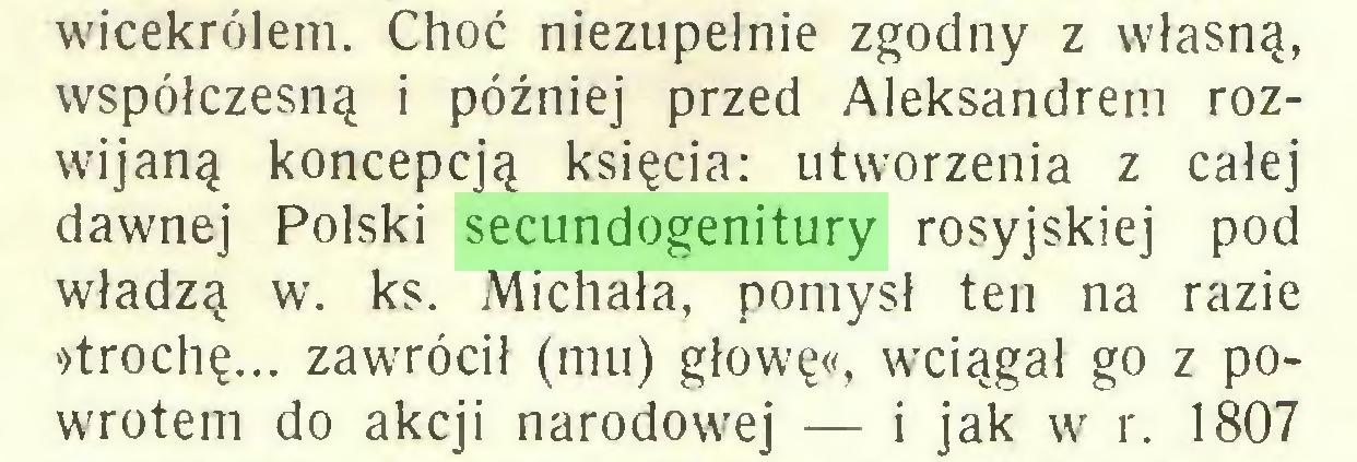 (...) wicekrólem. Choć niezupełnie zgodny z własną, współczesną i później przed Aleksandrem rozwijaną koncepcją księcia: utworzenia z całej dawnej Polski secundogenitury rosyjskiej pod władzą w. ks. Michała, pomysł ten na razie »trochę... zawrócił (mu) głowę«, wciągał go z powrotem do akcji narodowej — i jak w r. 1807...