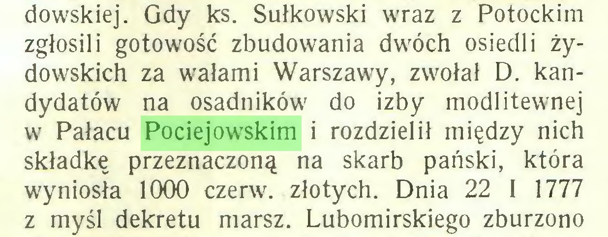 (...) dowskiej. Gdy ks. Sułkowski wraz z Potockim zgłosili gotowość zbudowania dwóch osiedli żydowskich za wałami Warszawy, zwołał D. kandydatów na osadników do izby modlitewnej w Pałacu Pociejowskim i rozdzielił między nich składkę przeznaczoną na skarb pański, która wyniosła 1000 czerw, złotych. Dnia 22 I 1777 z myśl dekretu marsz. Lubomirskiego zburzono...