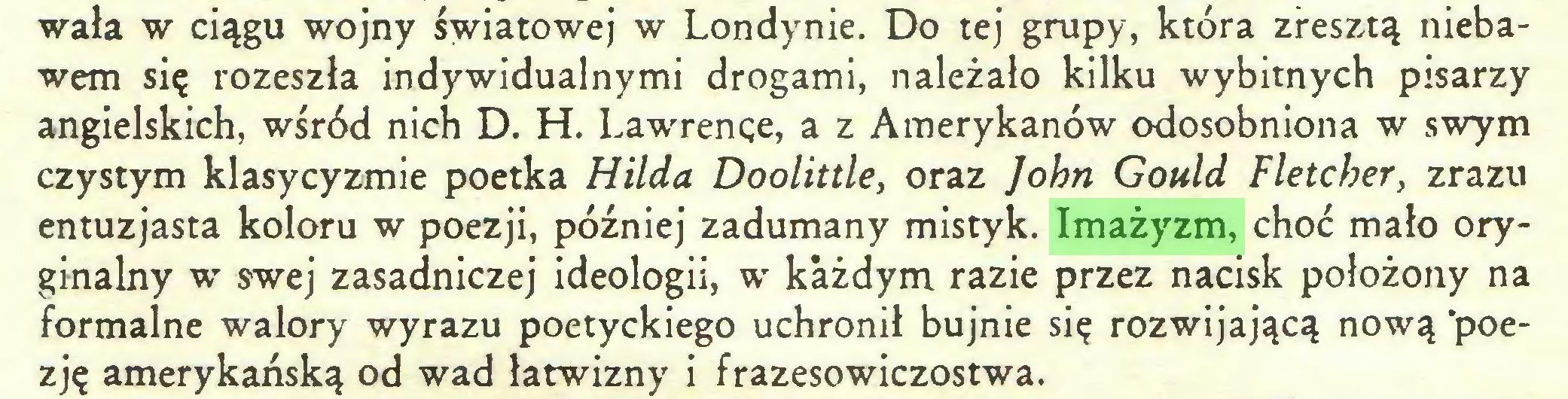 (...) wała w ciągu wojny światowej w Londynie. Do tej grupy, która zresztą niebawem się rozeszła indywidualnymi drogami, należało kilku wybitnych pisarzy angielskich, wśród nich D. H. Lawrence, a z Amerykanów odosobniona w swym czystym klasycyzmie poetka Hilda Doolittle, oraz John Gould Fletcher, zrazu entuzjasta koloru w poezji, później zadumany mistyk. Imażyzm, choć mało oryginalny w swej zasadniczej ideologii, w każdym razie przez nacisk położony na formalne walory wyrazu poetyckiego uchronił bujnie się rozwijającą nową 'poezję amerykańską od wad łatwizny i frazesowiczostwa...