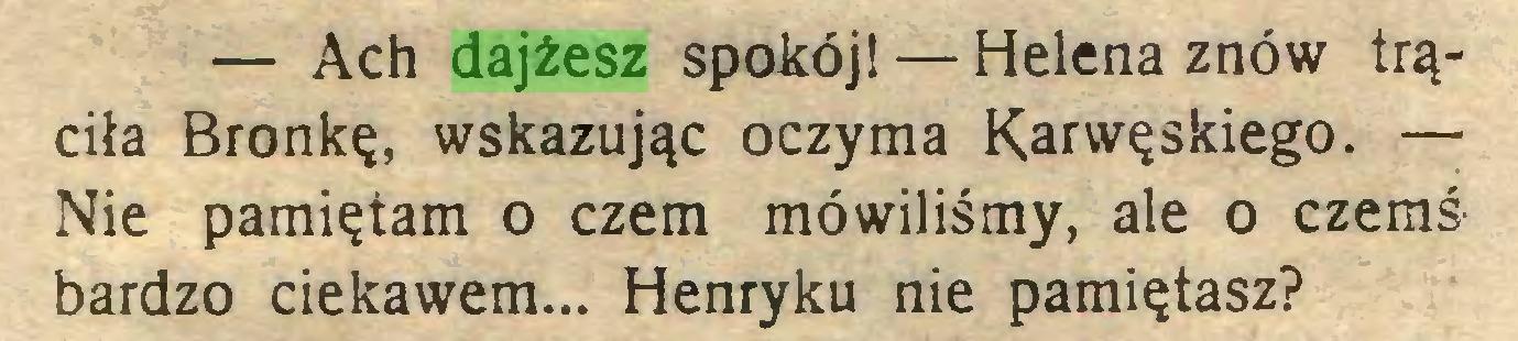 (...) — Ach dajżesz spokój! — Helena znów trąciła Bronkę, wskazując oczyma Karwęskiego. — Nie pamiętam o czem mówiliśmy, ale o czemś bardzo ciekawem... Henryku nie pamiętasz?...