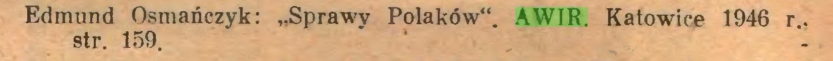 """(...) Edmund Osmańczyk: """"Sprawy Polaków"""". AWIR. Katowice 1946 r., str. 159..."""