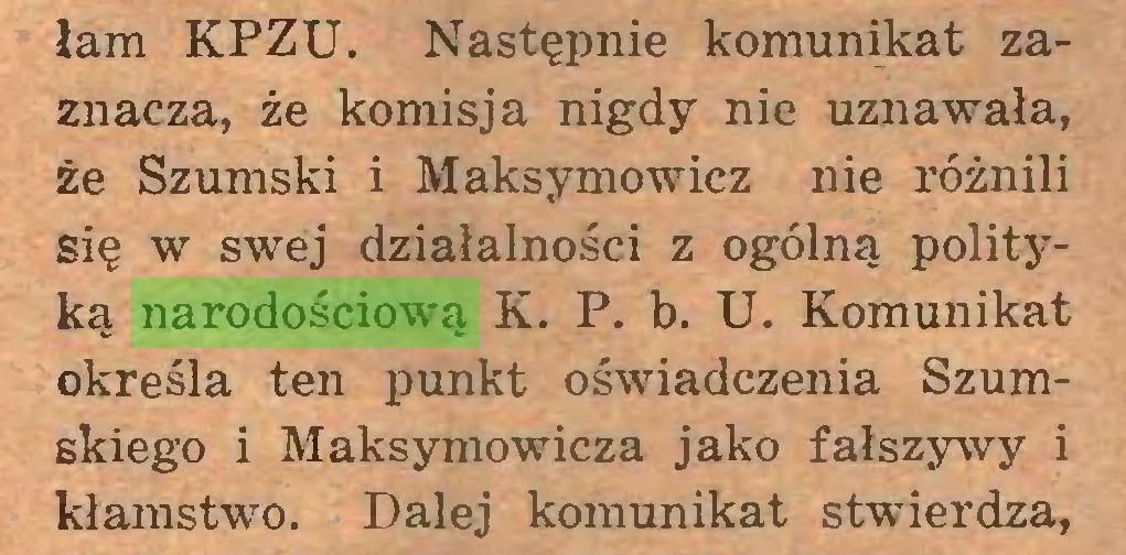 (...) łam KPZU. Następnie komunikat zaznacza, że komisja nigdy nie uznawała, że Szumski i Maksymowicz nie różnili się w swej działalności z ogólną polityką narodościową K. P. b. U. Komunikat określa ten punkt oświadczenia Szumskiego i Maksymowicza jako fałszywy i kłamstwo. Dalej komunikat stwierdza,...