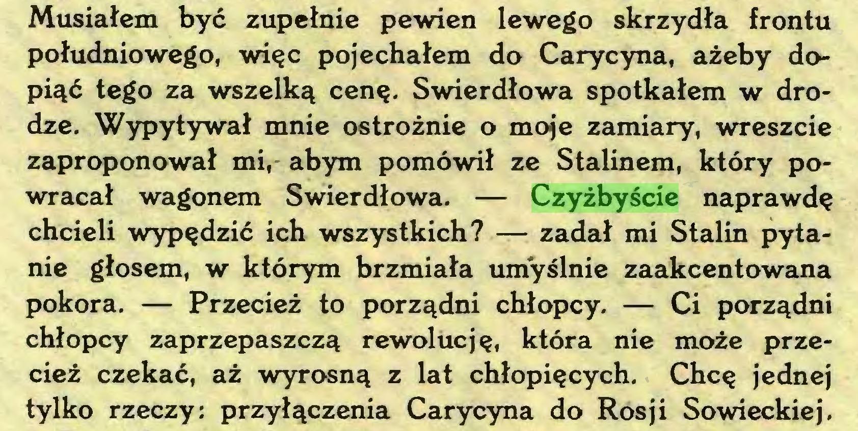(...) Musiałem być zupełnie pewien lewego skrzydła frontu południowego, więc pojechałem do Carycyna, ażeby dopiąć tego za wszelką cenę. Swierdłowa spotkałem w drodze. Wypytywał mnie ostrożnie o moje zamiary, wreszcie zaproponował mi, abym pomówił ze Stalinem, który powracał wagonem Swierdłowa. — Czyżbyście naprawdę chcieli wypędzić ich wszystkich? — zadał mi Stalin pytanie głosem, w którym brzmiała umyślnie zaakcentowana pokora. — Przecież to porządni chłopcy. — Ci porządni chłopcy zaprzepaszczą rewolucję, która nie może przecież czekać, aż wyrosną z lat chłopięcych. Chcę jednej tylko rzeczy: przyłączenia Carycyna do Rosji Sowieckiej...