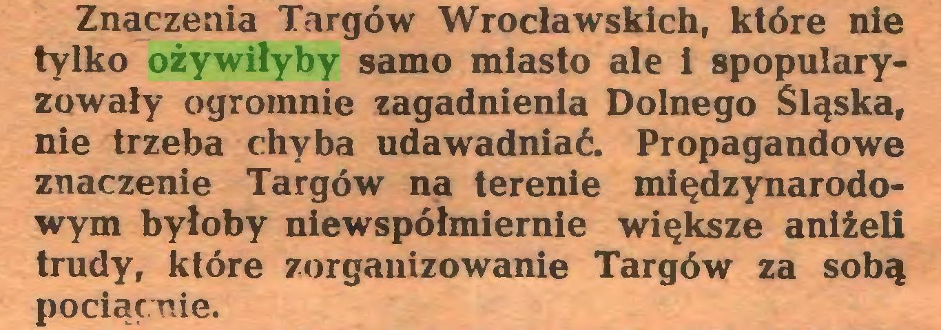 (...) Znaczenia Targów Wrocławskich, które nie tylko ożywiłyby samo miasto ale i spopularyzowały ogromnie zagadnienia Dolnego Śląska, nie trzeba chyba udawadniać. Propagandowe znaczenie Targów na terenie międzynarodowym byłoby niewspółmiernie większe aniżeli trudy, które zorganizowanie Targów za sobą pociąęuie...