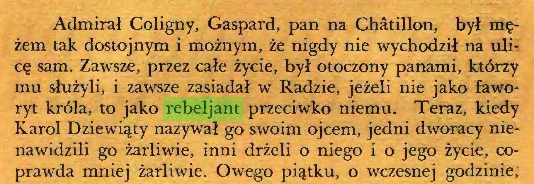 (...) Admirał Coligny, Gaspard, pan na Chatillon, był mężem tak dostojnym i możnym, że nigdy nie wychodził na ulicę sam. Zawsze, przez całe życie, był otoczony panami, którzy mu służyli, i zawsze zasiadał w Radzie, jeżeli nie jako faworyt króla, to jako rebeljant przeciwko niemu. Teraz, kiedy Karol Dziewiąty nazywał go swoim ojcem, jedni dworacy nienawidzili go żarliwie, inni drżeli o niego i o jego życie, coprawda mniej żarliwie. Owego piątku, o wczesnej godzinie,...