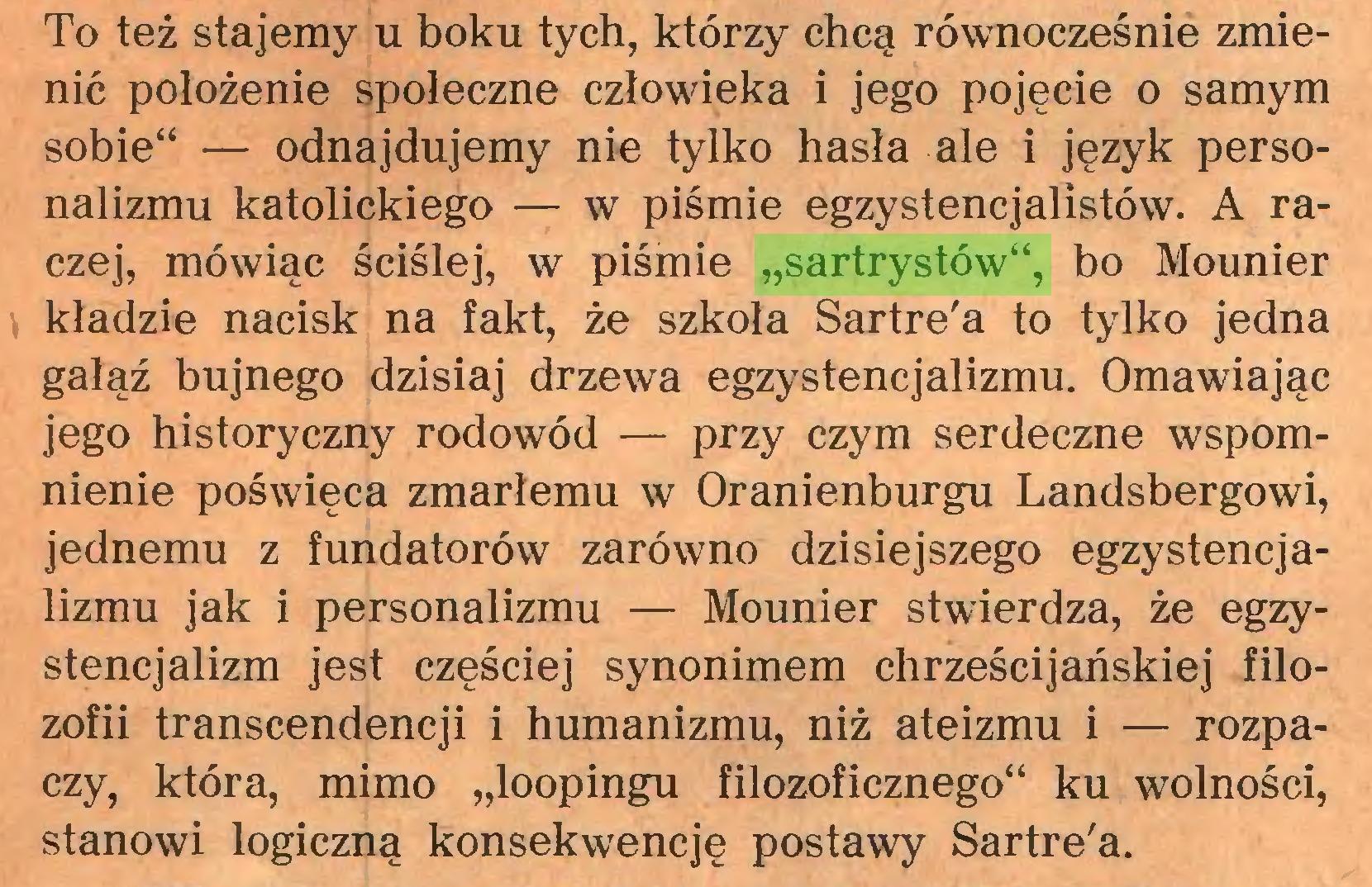 """(...) To też stajemy u boku tych, którzy chcą równocześnie zmienić położenie społeczne człowieka i jego pojęcie o samym sobie"""" — odnajdujemy nie tylko hasła ale i język personalizmu katolickiego — w piśmie egzystencjalistów. A raczej, mówiąc ściślej, w piśmie """"sartrystów"""", bo Mounier kładzie nacisk na fakt, że szkoła Sartre'a to tylko jedna gałąź bujnego dzisiaj drzewa egzystencjalizmu. Omawiając jego historyczny rodowód — przy czym serdeczne wspomnienie poświęca zmarłemu w Oranienburgu Landsbergowi, jednemu z fundatorów zarówno dzisiejszego egzystencjalizmu jak i personalizmu — Mounier stwierdza, że egzystencjalizm jest częściej synonimem chrześcijańskiej filozofii transcendencji i humanizmu, niż ateizmu i — rozpaczy, która, mimo """"loopingu filozoficznego"""" ku wolności, stanowi logiczną konsekwencję postawy Sartre'a..."""