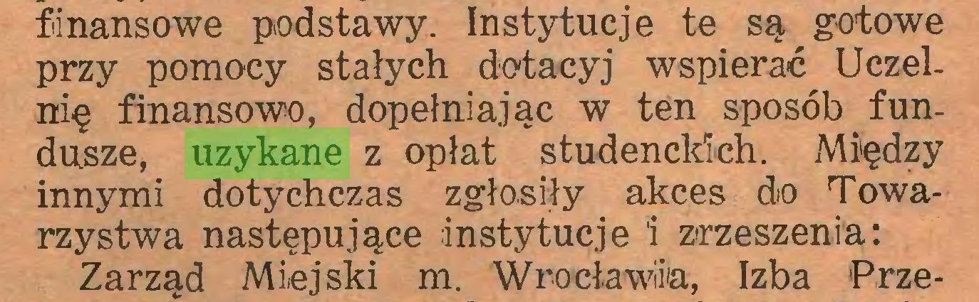 (...) finansowe podstawy. Instytucje te są gotowe przy pomocy stałych dotacyj wspierać Uczelnię finansowo, dopełniając w ten sposób fundusze, uzykane z opłat studenckich. Między innymi dotychczas zgłosiły akces do Towarzystwa następujące instytucje I zrzeszenia: Zarząd Miejski m. Wrocławia, Izba Prze...