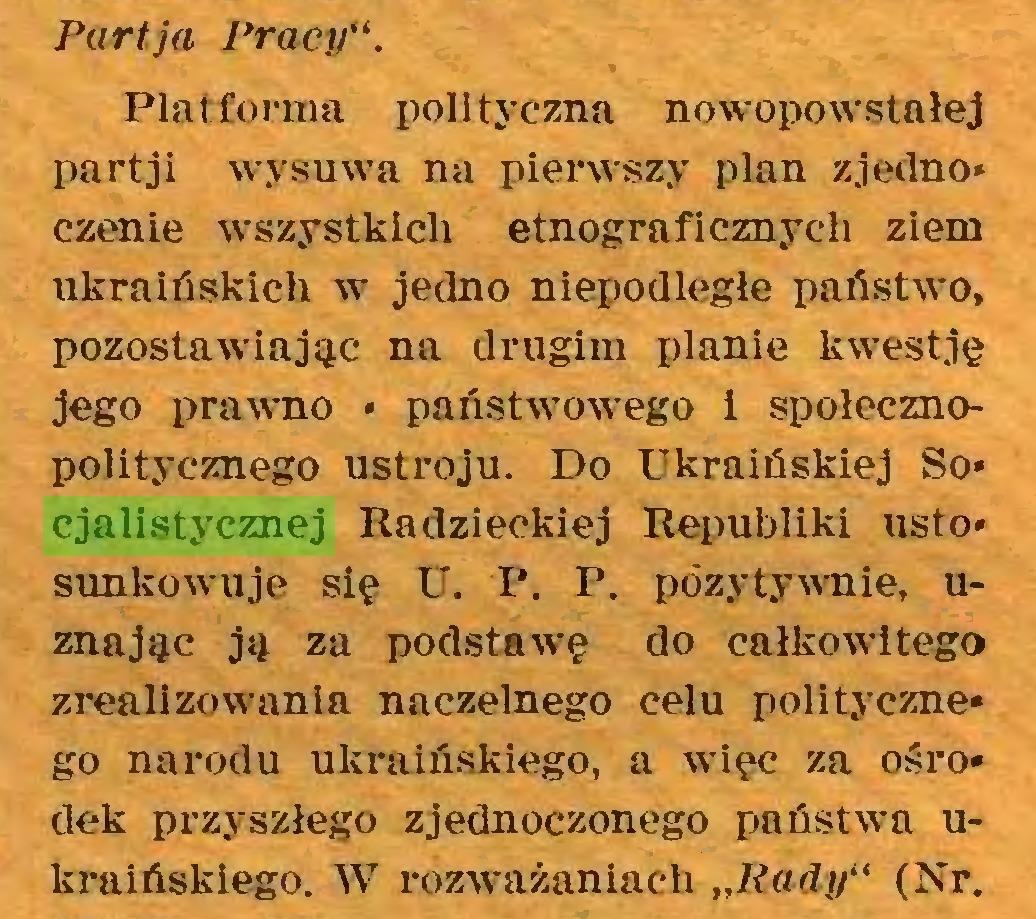 """(...) Parłja Pracy"""". Platforma polityczna nowopowstałej partji wysuwa na pierwszy plan z jedno* czenie wszystkich etnograficznych ziem ukraińskich w jedno niepodległe państwo, pozostawiając na drugim planie kwestję jego prawno * państwowego i społecznopolitycznego ustroju. Do Ukraińskiej So* cjalistycznej Radzieckiej Republiki usto* sunkowuje się U. P. P. pozytywnie, uznając ją za podstawę do całkowitego zrealizowania naczelnego celu polityczne* go narodu ukraińskiego, a więc za ośro* dek przyszłego zjednoczonego państwa ukraińskiego. W rozważaniach """"Rady"""" (Nr..."""