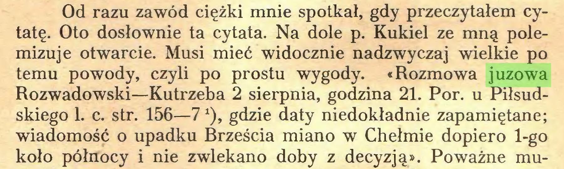 (...) Od razu zawód ciężki mnie spotkał, gdy przeczytałem cytatę. Oto dosłownie ta cytata. Na dole p. Kukieł ze mną polemizuje otwarcie. Musi mieć widocznie nadzwyczaj wielkie po temu powody, czyli po prostu wygody. «Rozmowa juzowa Rozwadowski—Kutrzeba 2 sierpnia, godzina 21. Por. u Piłsudskiego 1. c. str. 156—7*), gdzie daty niedokładnie zapamiętane; wiadomość o upadku Brześcia miano w Chełmie dopiero 1-go koło północy i nie zwlekano doby z decyzją». Poważne mu...