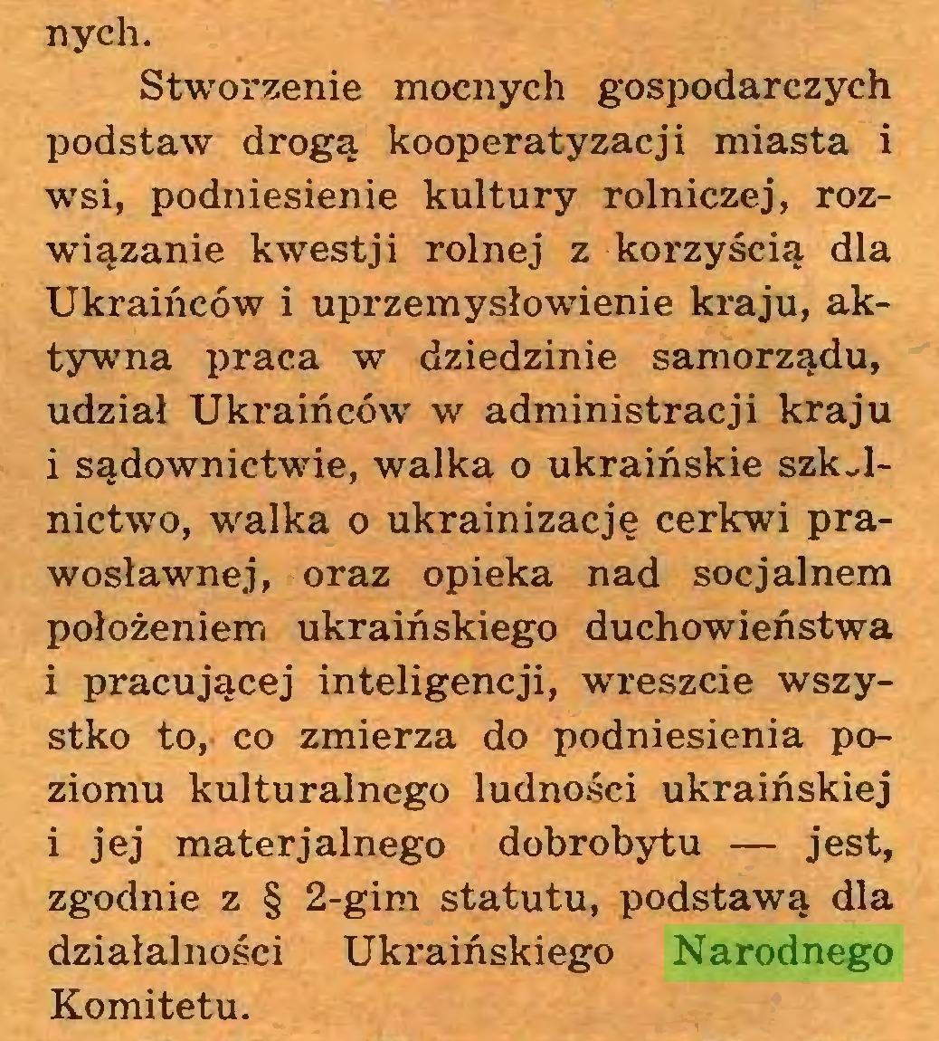 (...) nych. Stworzenie mocnych gospodarczych podstaw drogą kooperatyzacji miasta i wsi, podniesienie kultury rolniczej, rozwiązanie kwestj i rolnej z korzyścią dla Ukraińców i uprzemysłowienie kraju, aktywna praca w dziedzinie samorządu, udział Ukraińców w administracji kraju i sądownictwie, walka o ukraińskie szkolnictwo, walka o ukrainizację cerkwi prawosławnej, oraz opieka nad socjalnem położeniem ukraińskiego duchowieństwa i pracującej inteligencji, wreszcie wszystko to, co zmierza do podniesienia poziomu kulturalnego ludności ukraińskiej i jej materjalnego dobrobytu — jest, zgodnie z § 2-gim statutu, podstawą dla działalności Ukraińskiego Narodnego Komitetu...