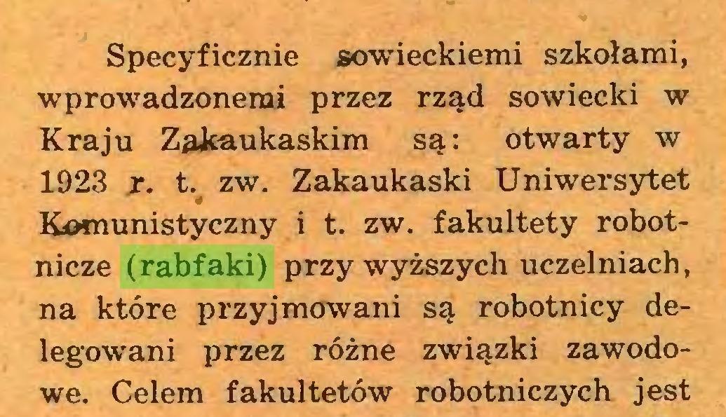 (...) Specyficznie sowieckiemi szkołami, wprowadzonemi przez rząd sowiecki w Kraju Zakaukaskim są: otwarty w 1923 r. t. zw. Zakaukaski Uniwersytet Komunistyczny i t. zw. fakultety robotnicze (rabfaki) przy wyższych uczelniach, na które przyjmowani są robotnicy delegowani przez różne związki zawodowe. Celem fakultetów robotniczych jest...