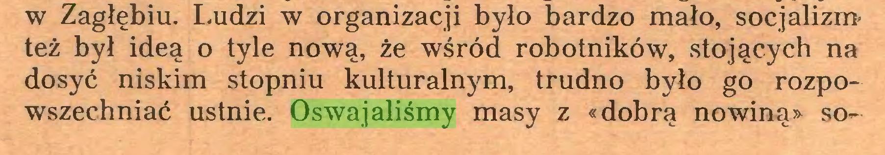 (...) w Zagłębiu. Ludzi w organizacji było bardzo mało, socjalizm* też był ideą o tyle nową, że wśród robotników, stojących na dosyć niskim stopniu kulturalnym, trudno było go rozpowszechniać ustnie. Oswajaliśmy masy z «dobrą nowiną» so...