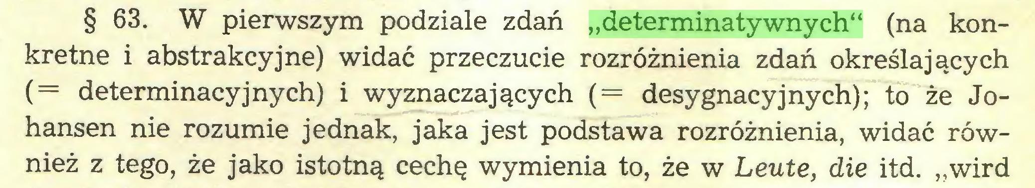 """(...) § 63. W pierwszym podziale zdań """"determinatywnych"""" (na konkretne i abstrakcyjne) widać przeczucie rozróżnienia zdań określających (= determinacyjnych) i wyznaczających (= desygnacyjnych); to że Johansen nie rozumie jednak, jaka jest podstawa rozróżnienia, widać również z tego, że jako istotną cechę wymienia to, że w Leute, die itd. """"wird..."""