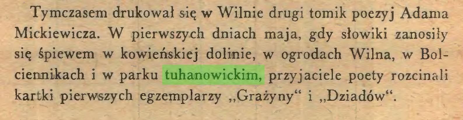 """(...) Tymczasem drukował się w Wilnie drugi tomik poezyj Adama Mickiewicza. W pierwszych dniach maja, gdy słowiki zanosiły się śpiewem w kowieńskiej dolinie, w ogrodach Wilna, w Bolciennikach i w parku tuhanowickim, przyjaciele poety rozcinali kartki pierwszych egzemplarzy """"Grażyny"""" i """"Dziadów""""..."""