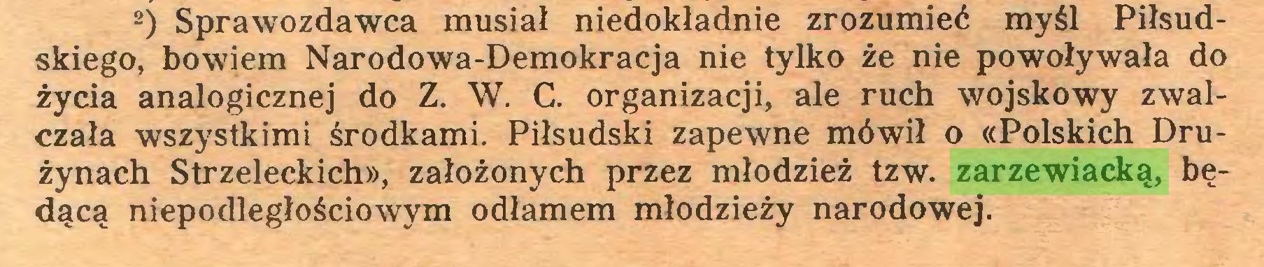 (...) 2) Sprawozdawca musiał niedokładnie zrozumieć myśl Piłsudskiego, bowiem Narodowa-Demokracja nie tylko że nie powoływała do życia analogicznej do Z. W. C. organizacji, ale ruch wojskowy zwalczała wszystkimi środkami. Piłsudski zapewne mówił o «Polskich Drużynach Strzeleckich», założonych przez młodzież tzw. zarzewiacką, będącą niepodległościowym odłamem młodzieży narodowej...