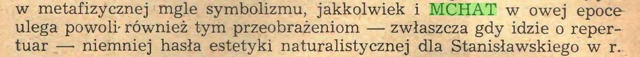 (...) w metafizycznej mgle symbolizmu, jakkolwiek i MCHAT w owej epoco ulega powoli- również tym przeobrażeniom — zwłaszcza gdy idzie o repertuar — niemniej hasła estetyki naturalistycznej dla Stanisławskiego w r...