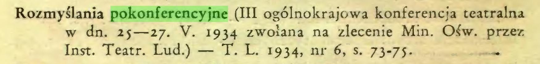 (...) Rozmyślania pokonferencyjne (III ogólnokrajowa konferencja teatralna w dn. 25—27. V. 1934 zwołana na zlecenie Min. Ośw. przez Inst. Teatr. Lud.) — T. L. 1934, nr 6, s. 73-75...