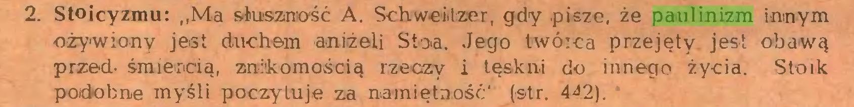"""(...) 2. Stoicyzmu: """"Ma słuszność A. Schweitzer, gdy pisze, że paulinizm innym ożywiony jest duchem aniżeli Stoa, Jego twórca przejęty jest obawą przed- śmiercią, znókomośoią rzeczy i tęskni do innego życia. Stoik podobne myśli poczytuje za namiętność' (str. 4^2)..."""