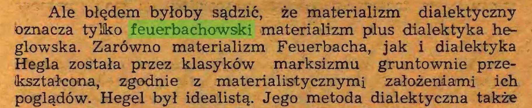 (...) Ale błędem byłoby sądzić, że materializm dialektyczny oznacza tylko feuerbachowski materializm plus dialektyka heglowska. Zarówno materializm Feuerbacha, jak i dialektyka Hegla została przez klasyków marksizmu gruntownie przekształcona, zgodnie z materialistycznymi założeniami ich poglądów. Hegel był idealistą. Jego metoda dialektyczna także...