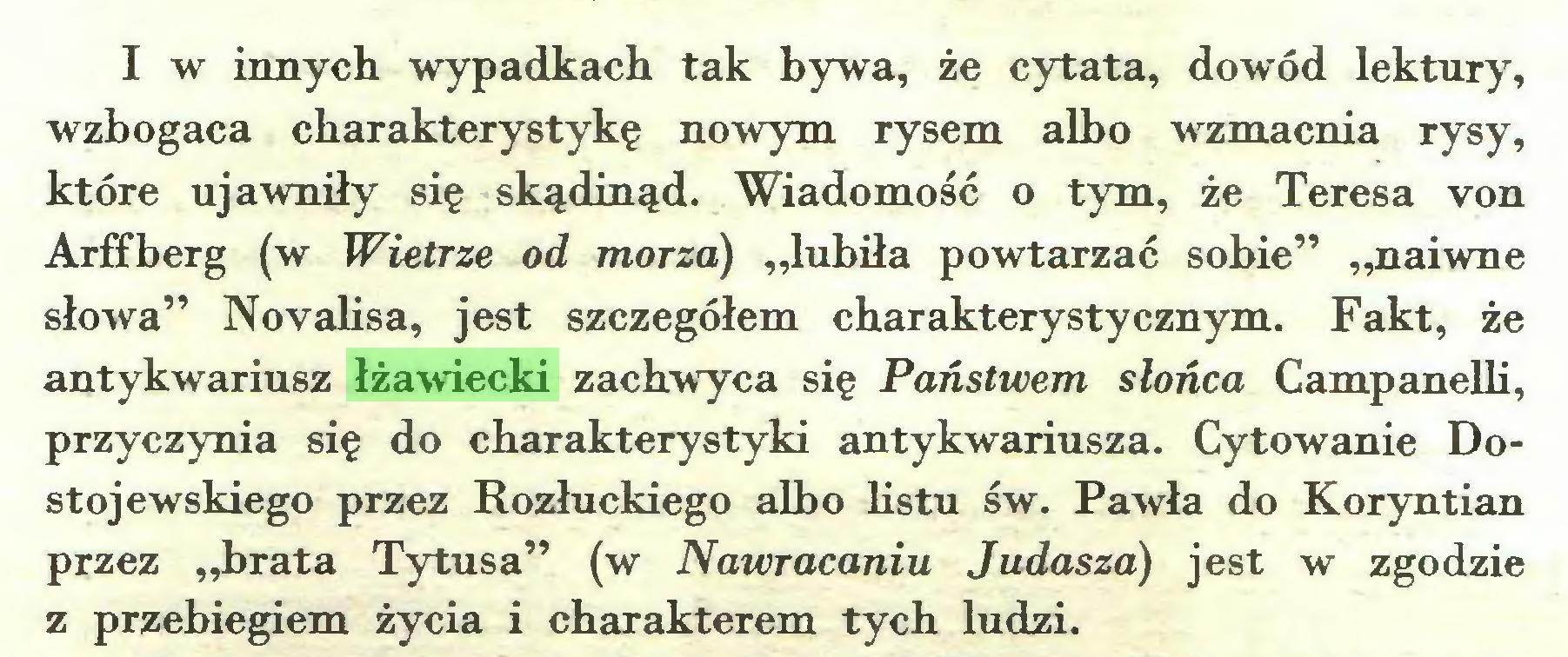 """(...) I w innych wypadkach tak bywa, że cytata, dowód lektury, wzbogaca charakterystykę nowym rysem albo wzmacnia rysy, które ujawniły się skądinąd. Wiadomość o tym, że Teresa von Arffberg (w Wietrze od morza) """"lubiła powtarzać sobie"""" """"naiwne słowa"""" Novalisa, jest szczegółem charakterystycznym. Fakt, że antykwariusz łżawiecki zachwyca się Państwem słońca Campanelli, przyczynia się do charakterystyki antykwariusza. Cytowanie Dostojewskiego przez Rozłuckiego albo listu św. Pawła do Koryntian przez """"brata Tytusa"""" (w Nawracaniu Judasza) jest w zgodzie z przebiegiem życia i charakterem tych ludzi..."""