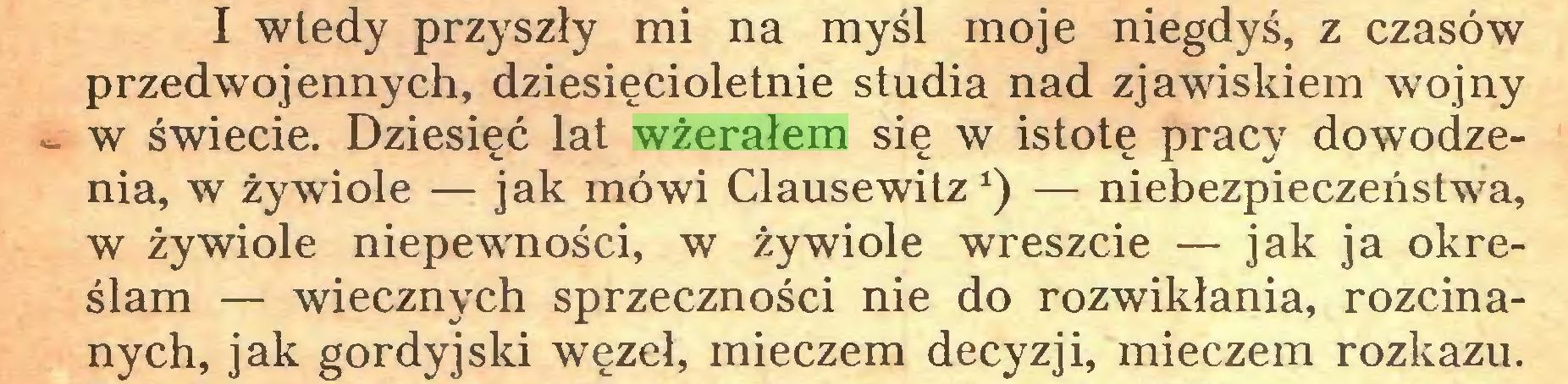(...) I wtedy przyszły mi na myśl moje niegdyś, z czasów przedwojennych, dziesięcioletnie studia nad zjawiskiem wojny - w świecie. Dziesięć lat wżerałem się w istotę pracy dowodzenia, w żywiole — jak mówi Clausewitz*) — niebezpieczeństwa, w żywiole niepewności, w żywiole wreszcie — jak ja określam — wiecznych sprzeczności nie do rozwikłania, rozcinanych, jak gordyjski węzeł, mieczem decyzji, mieczem rozkazu...