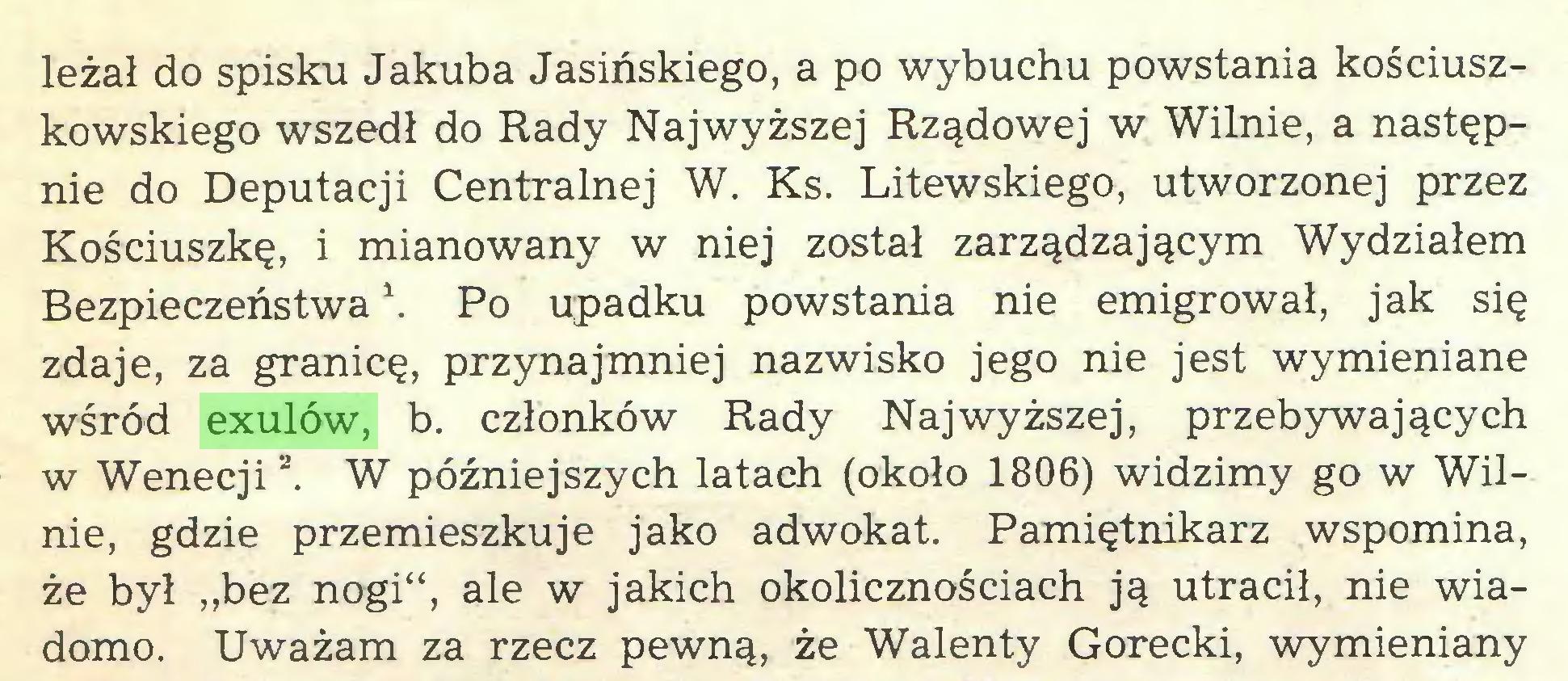 """(...) leżał do spisku Jakuba Jasińskiego, a po wybuchu powstania kościuszkowskiego wszedł do Rady Najwyższej Rządowej w Wilnie, a następnie do Deputacji Centralnej W. Ks. Litewskiego, utworzonej przez Kościuszkę, i mianowany w niej został zarządzającym Wydziałem Bezpieczeństwa \ Po upadku powstania nie emigrował, jak się zdaje, za granicę, przynajmniej nazwisko jego nie jest wymieniane wśród exulów, b. członków Rady Najwyższej, przebywających w Wenecjia. W późniejszych latach (około 1806) widzimy go w Wilnie, gdzie przemieszkuje jako adwokat. Pamiętnikarz wspomina, że był """"bez nogi"""", ale w jakich okolicznościach ją utracił, nie wiadomo. Uważam za rzecz pewną, że Walenty Górecki, wymieniany..."""