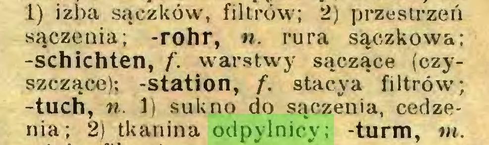 (...) 1) izba sączków, filtrów; 2) przestrzeń sączenia; -rohr, n. rura sączkowa; -schichten, f. warstwy sączące (czyszczące); -station, f. stacya filtrów; -tuch, n. 1) sukno do sączenia, cedzenia; 2) tkanina odpylnicy; -turm, m...