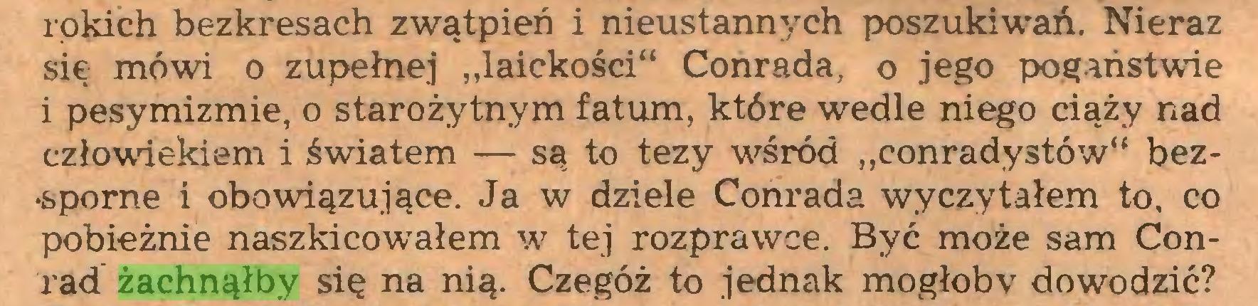 """(...) rokich bezkresach zwątpień i nieustannych poszukiwań. Nieraz się mówi o zupełnej """"laickości"""" Conrada, o jego pogaństwie i pesymizmie, o starożytnym fatum, które wedle niego ciąży nad człowiekiem i światem — są to tezy w^śród """"conradystów"""" bez•sporne i obowiązujące. Ja w dziele Conrada wyczytałem to, co pobieżnie naszkicowałem w tej rozprawce. Być może sam Conrad żachnąłby się na nią. Czegóż to jednak mogłoby dowodzić?..."""