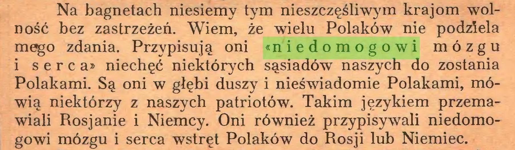 (...) Na bagnetach niesiemy tym nieszczęśliwym krajom wolność bez zastrzeżeń. Wiem, że wielu Polaków nie podziela m^o zdania. Przypisują oni «niedomogowi mózgu i serca» niechęć niektórych sąsiadów naszych do zostania Polakami. Są oni w głębi duszy i nieświadomie Polakami, mówią niektórzy z naszych patriotów. Takim językiem przemawiali Rosjanie i Niemcy. Oni również przypisywali niedomogowi mózgu i serca wstręt Polaków do Rosji lub Niemiec...