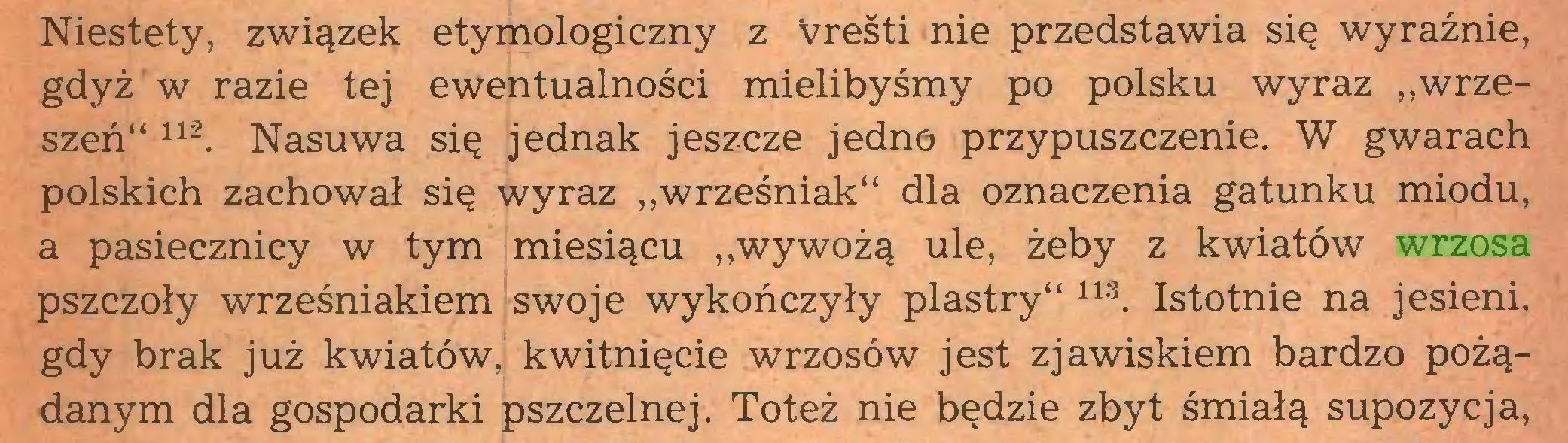 """(...) Niestety, związek etymologiczny z vreśti nie przedstawia się wyraźnie, gdyż w razie tej ewentualności mielibyśmy po polsku wyraz """"wrzeszeń"""" 112. Nasuwa się jednak jeszcze jedno przypuszczenie. W gwarach polskich zachował się wyraz ,,wrześniak"""" dla oznaczenia gatunku miodu, a pasiecznicy w tym miesiącu """"wywożą ule, żeby z kwiatów wrzosa pszczoły wrześniakiem swoje wykończyły plastry"""" m. Istotnie na jesieni, gdy brak już kwiatów, kwitnięcie wrzosów jest zjawiskiem bardzo pożądanym dla gospodarki pszczelnej. Toteż nie będzie zbyt śmiałą supozycja,..."""