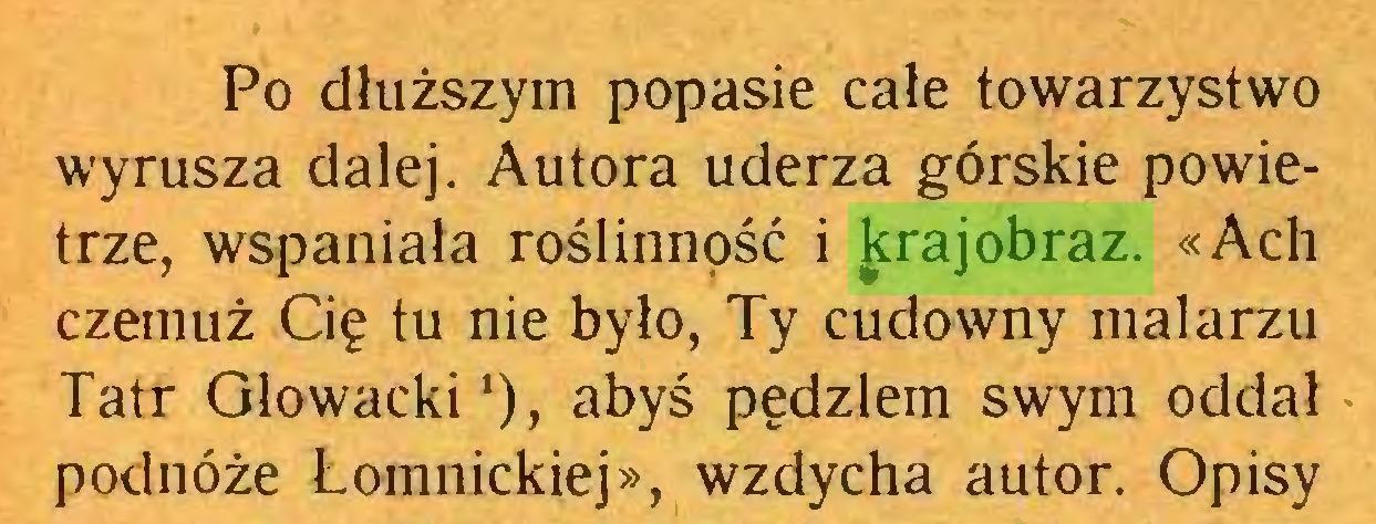 (...) Po dłuższym popasie całe towarzystwo wyrusza dalej. Autora uderza górskie powietrze, wspaniała roślinność i ^rajobraz. «Ach czemuż Cię tu nie było, Ty cudowny malarzu Tatr Głowacki '), abyś pędzlem swym oddał podnóże Łomnickiej», wzdycha autor. Opisy...