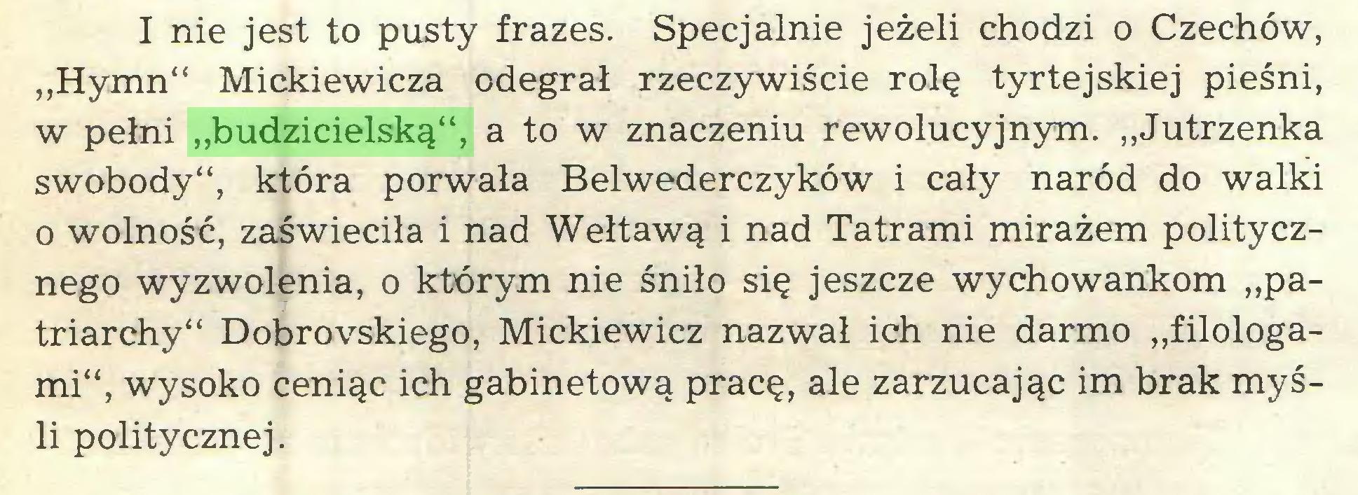 """(...) I nie jest to pusty frazes. Specjalnie jeżeli chodzi o Czechów, """"Hymn"""" Mickiewicza odegrał rzeczywiście rolę tyrtejskiej pieśni, w pełni """"budzicielską"""", a to w znaczeniu rewolucyjnym. """"Jutrzenka swobody"""", która porwała Belwederczyków i cały naród do walki o wolność, zaświeciła i nad Wełtawą i nad Tatrami mirażem politycznego wyzwolenia, o którym nie śniło się jeszcze wychowankom """"patriarchy"""" Dobrovskiego, Mickiewicz nazwał ich nie darmo """"filologami"""", wysoko ceniąc ich gabinetową pracę, ale zarzucając im brak myśli politycznej..."""