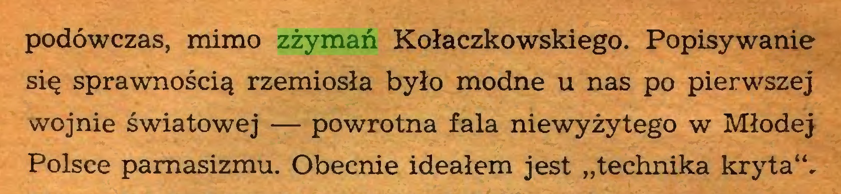 """(...) podówczas, mimo zżymań Kołaczkowskiego. Popisywanie się sprawnością rzemiosła było modne u nas po pierwszej wojnie światowej — powrotna fala niewyżytego w Młodej Polsce pamasizmu. Obecnie ideałem jest """"technika kryta""""..."""