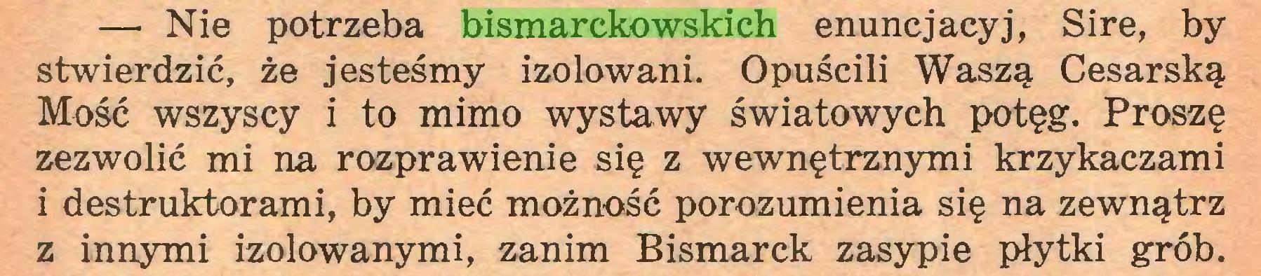 (...) — Nie potrzeba bismarckowskich enuncjacyj, Sire, by stwierdzić, że jesteśmy izolowani. Opuścili Waszą Cesarską Mość wszyscy i to mimo wystawy światowych potęg. Proszę zezwolić mi na rozprawienie się z wewnętrznymi krzykaczami i destruktorami, by mieć możność porozumienia się na zewnątrz z innymi izolowanymi, zanim Bismarck zasypie płytki grób...