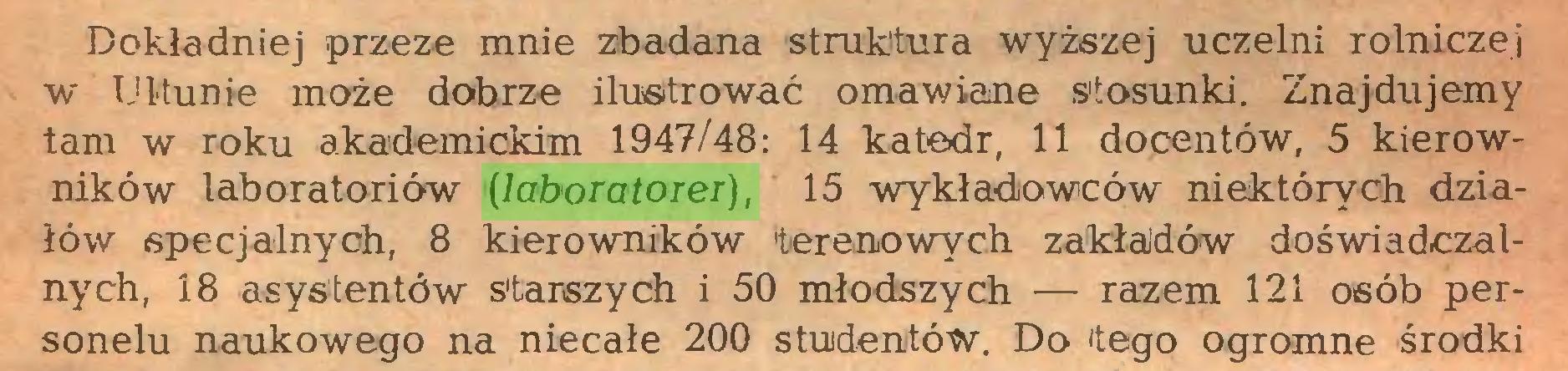 (...) Dokładniej przeze mnie zbadana struktura wyższej uczelni rolniczej w Ultunie może dobrze ilustrować omawiane stosunki. Znajdujemy tam w roku akademickim 1947/48: 14 katedr, 11 docentów, 5 kierowników laboratoriów (laboratorer), 15 wykładowców niektórych działów specjalnych, 8 kierowników terenowych zakładów doświadczalnych, 18 asystentów Starszych i 50 młodszych — razem 121 osób personelu naukowego na niecałe 200 studentów. Do tego ogromne środki...