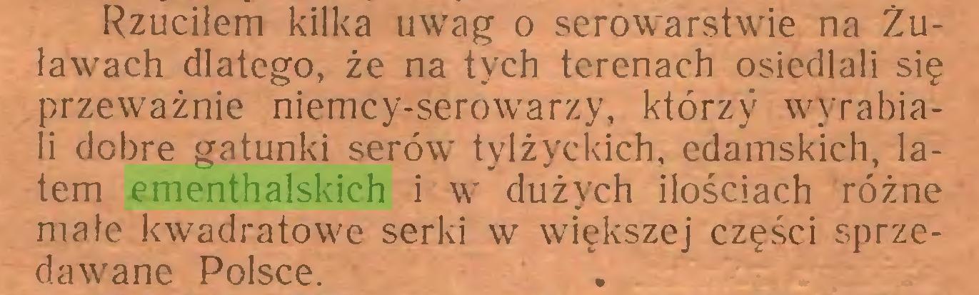 (...) Rzuciłem kilka uwag o serowarstwie na Żuławach dlatego, że na tych terenach osiedlali się przeważnie niemcy-serowarzy, którzy wyrabiali dobre gatunki serów tylżyckich, edamskich, latem ementhalskich i w dużych ilościach różne małe kwadratowe serki w większej części sprzedawane Polsce...