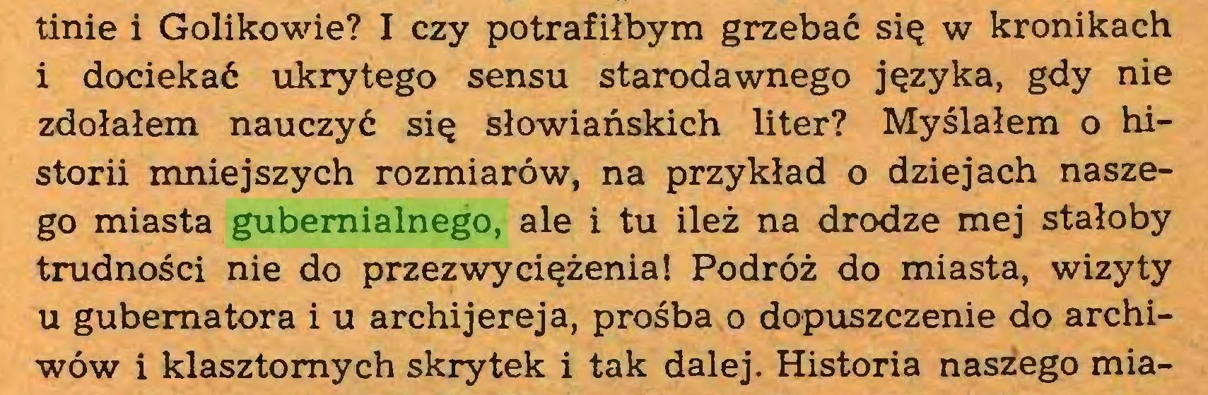 (...) tinie i Golikowie? I czy potrafiłbym grzebać się w kronikach i dociekać ukrytego sensu starodawnego języka, gdy nie zdołałem nauczyć się słowiańskich liter? Myślałem o historii mniejszych rozmiarów, na przykład o dziejach naszego miasta gubemialnego, ale i tu ileż na drodze mej stałoby trudności nie do przezwyciężenia! Podróż do miasta, wizyty u gubernatora i u archijereja, prośba o dopuszczenie do archiwów i klasztornych skrytek i tak dalej. Historia naszego mia...