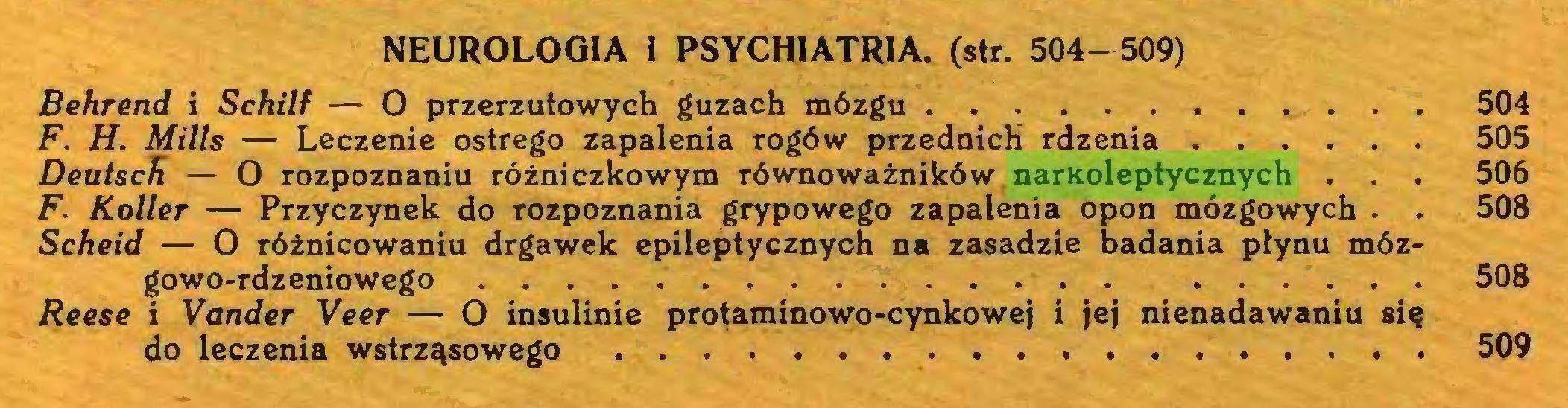 (...) NEUROLOGIA I PSYCHIATRIA, (str. 504- 509) Behrend i Schilf — O przerzutowych guzach mózgu 504 F. H. Mills — Leczenie ostrego zapalenia rogów przednich rdzenia 505 Deutsch — O rozpoznaniu różniczkowym równoważników narKoleptycznych . . . 506 F. Roller — Przyczynek do rozpoznania grypowego zapalenia opon mózgowych . . 508 Scheid — O różnicowaniu drgawek epileptycznych na zasadzie badania płynu mózgowo-rdzeniowego 508 Reese i Vander Veer — O insulinie protaminowo-cynkowej i jej nienadawaniu się do leczenia wstrząsowego 509...