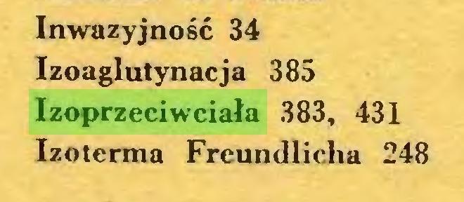 (...) Inwazyjność 34 Izoaglutynacja 385 Izoprzeciwciała 383, 431 Izoterma Freundlicha 248...