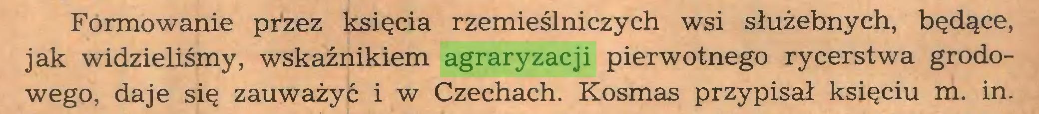 (...) Formowanie przez księcia rzemieślniczych wsi służebnych, będące, jak widzieliśmy, wskaźnikiem agraryzacji pierwotnego rycerstwa grodowego, daje się zauważyć i w Czechach. Kosmas przypisał księciu m. in...