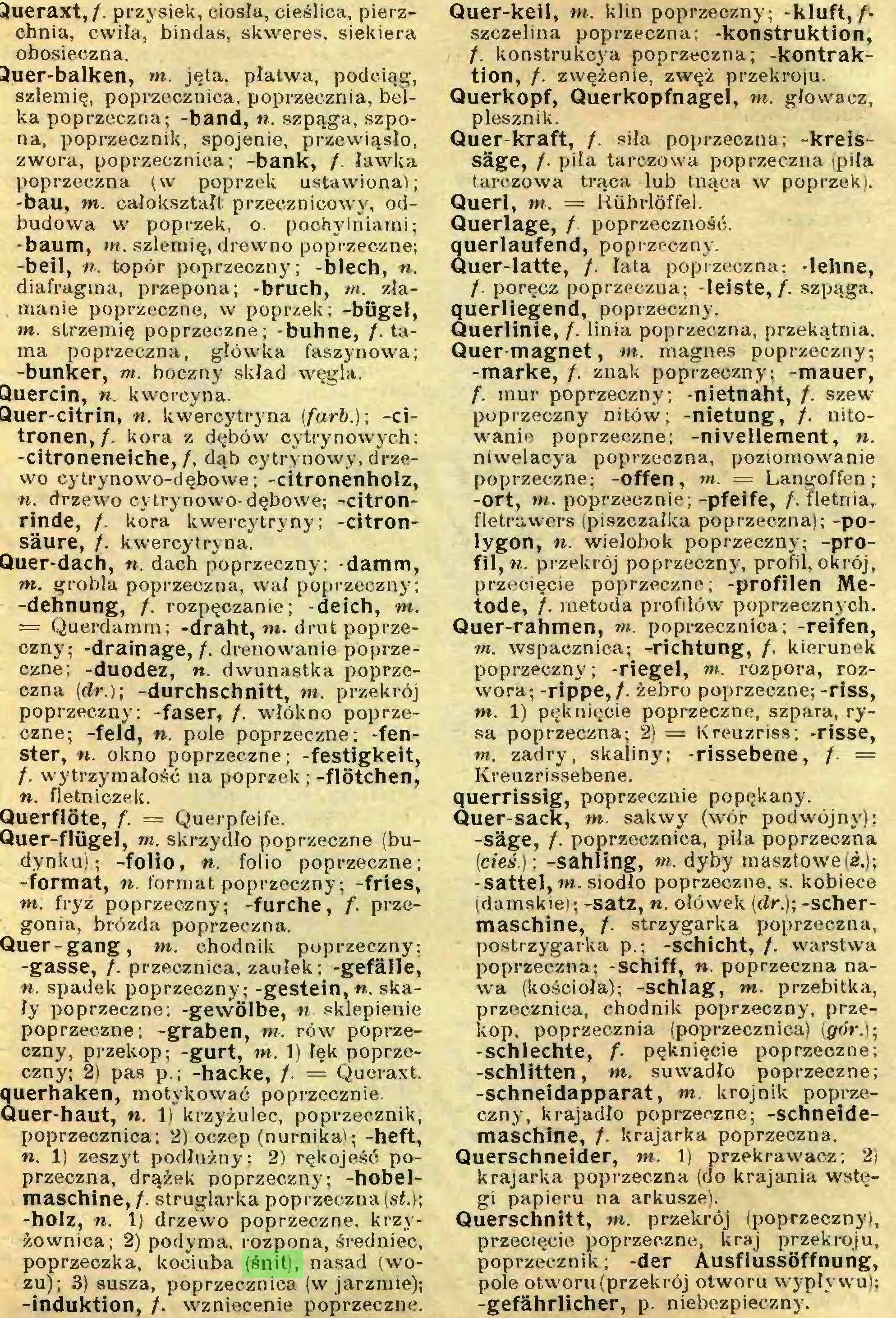(...) maschine, /. struglarka poprzeczna (sí.); -holz, n. 1) drzewo poprzeczne, krzyżownica; 2) podyma, rozpona, średniec, poprzeczka, kociuba (śnit), nasad (wozu); 3) susza, poprzecznica (w jarzmie); -induktion, /. wzniecenie poprzeczne. Quer-keil, m. klin poprzeczny; -kluft,/• szczelina poprzeczna; -konstruktion, f. konstrukcja poprzeczna; -kontraktion, f. zwężenie, zwęź przekroju...